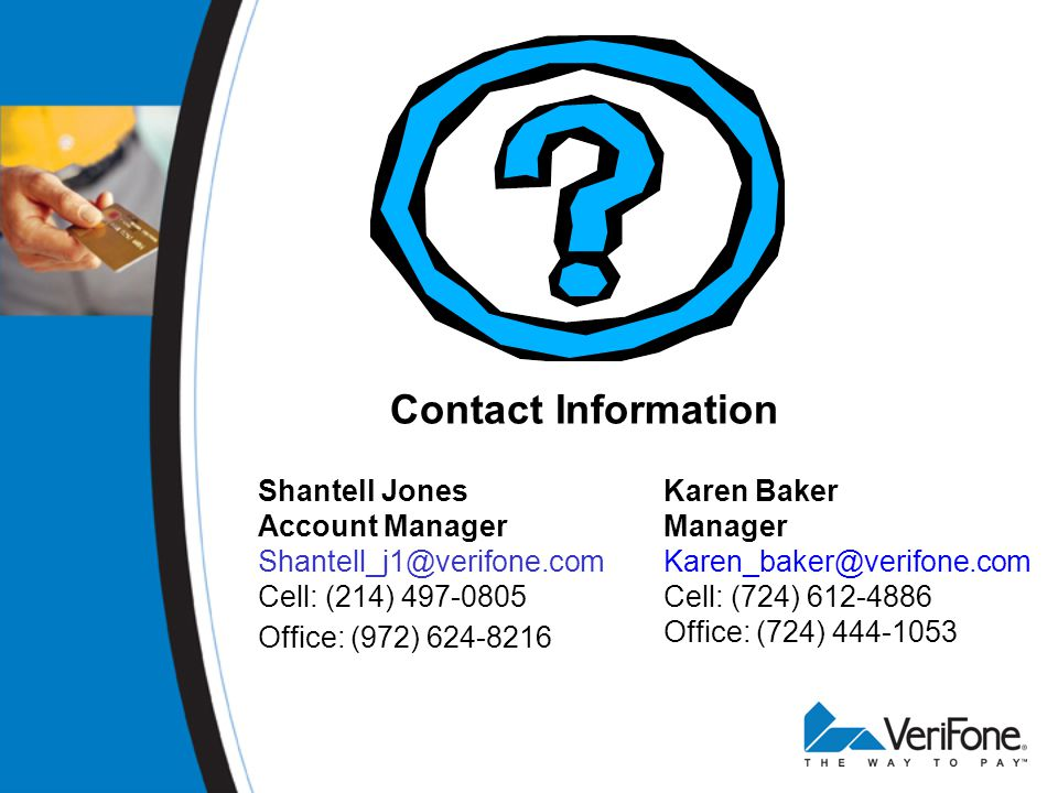 Contact Information Shantell Jones Account Manager Shantell_j1@verifone.com Cell: (214) 497-0805 Office: (972) 624-8216 Karen Baker Manager Karen_baker@verifone.com Cell: (724) 612-4886 Office: (724) 444-1053