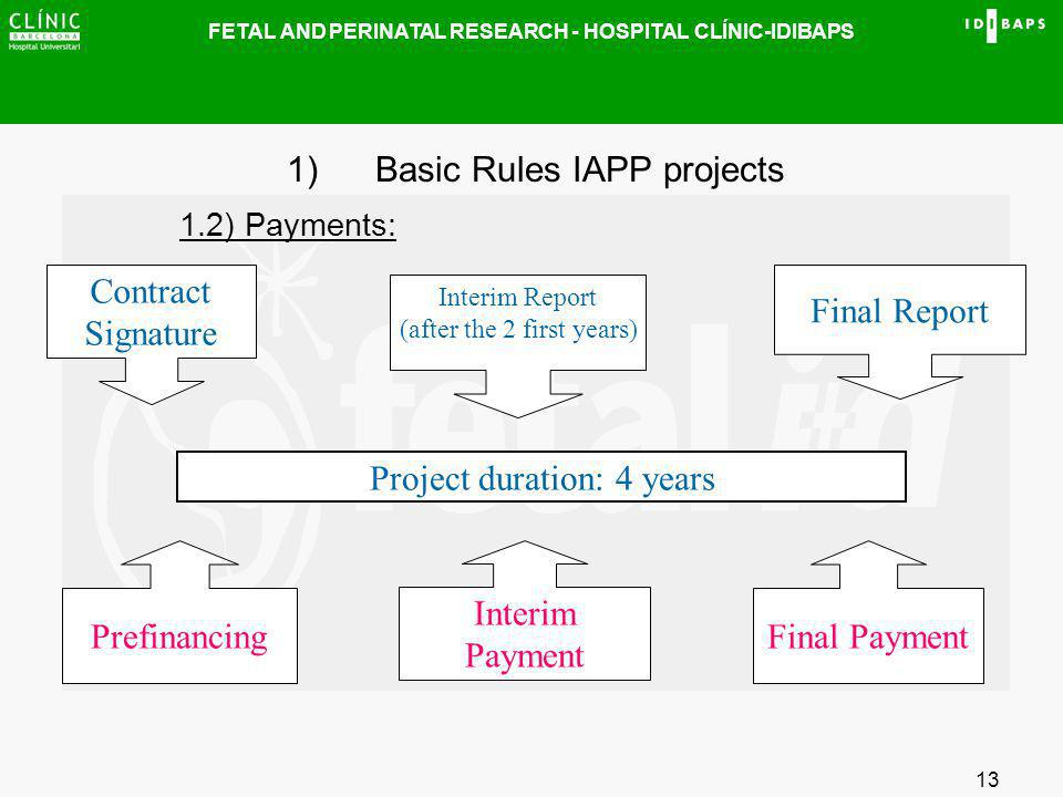 FETAL AND PERINATAL RESEARCH - HOSPITAL CLÍNIC-IDIBAPS 13 1)Basic Rules IAPP projects 1.2) Payments: Contract Signature Interim Report (after the 2 fi