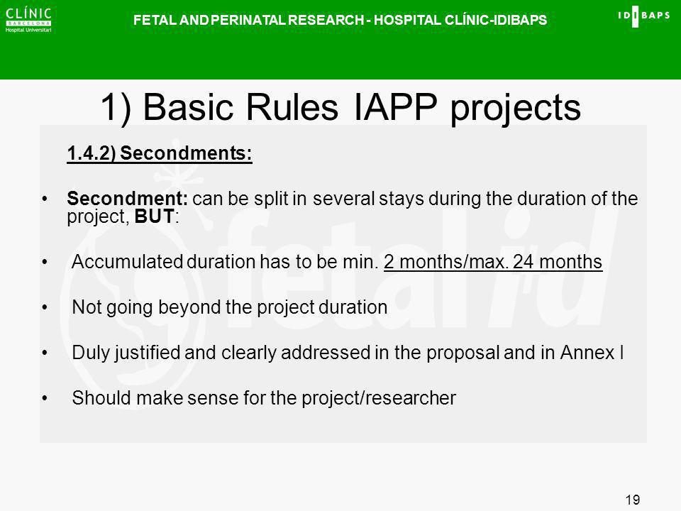 FETAL AND PERINATAL RESEARCH - HOSPITAL CLÍNIC-IDIBAPS 19 1) Basic Rules IAPP projects 1.4.2) Secondments: Secondment: can be split in several stays d