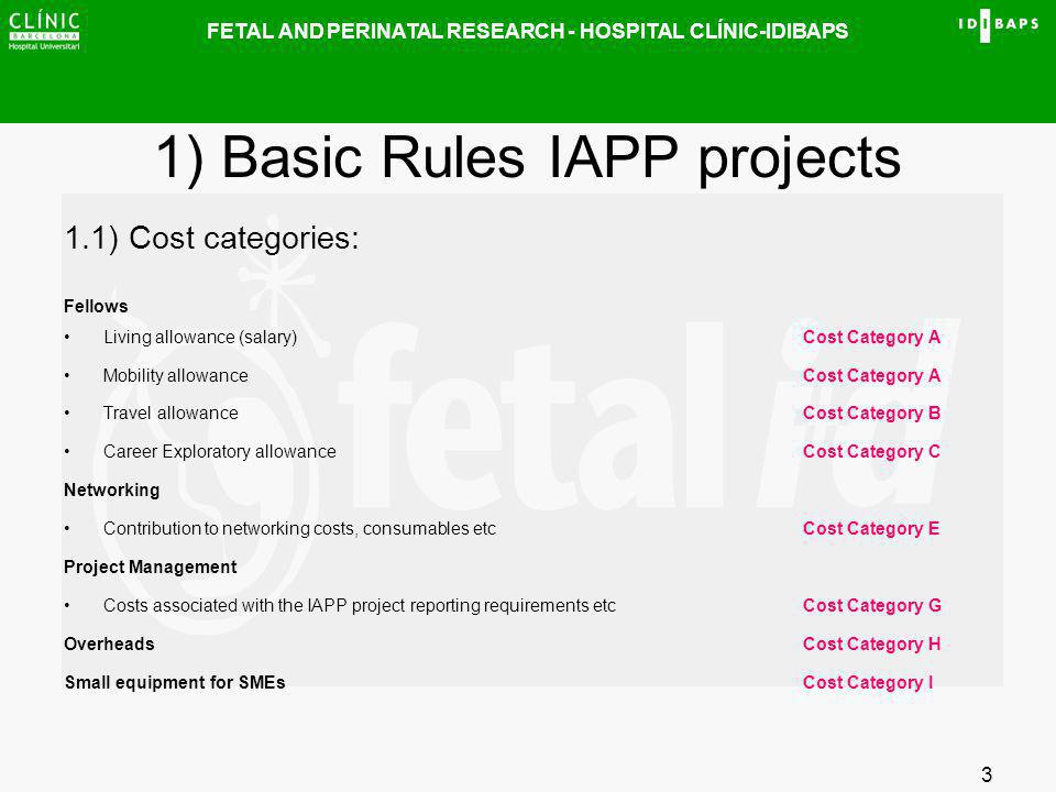 FETAL AND PERINATAL RESEARCH - HOSPITAL CLÍNIC-IDIBAPS 3 1) Basic Rules IAPP projects 1.1) Cost categories: Fellows Living allowance (salary)Cost Cate