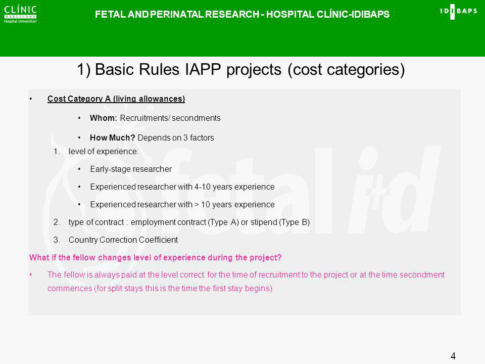 FETAL AND PERINATAL RESEARCH - HOSPITAL CLÍNIC-IDIBAPS 4 1) Basic Rules IAPP projects (cost categories) Cost Category A (living allowances) Whom: Recr