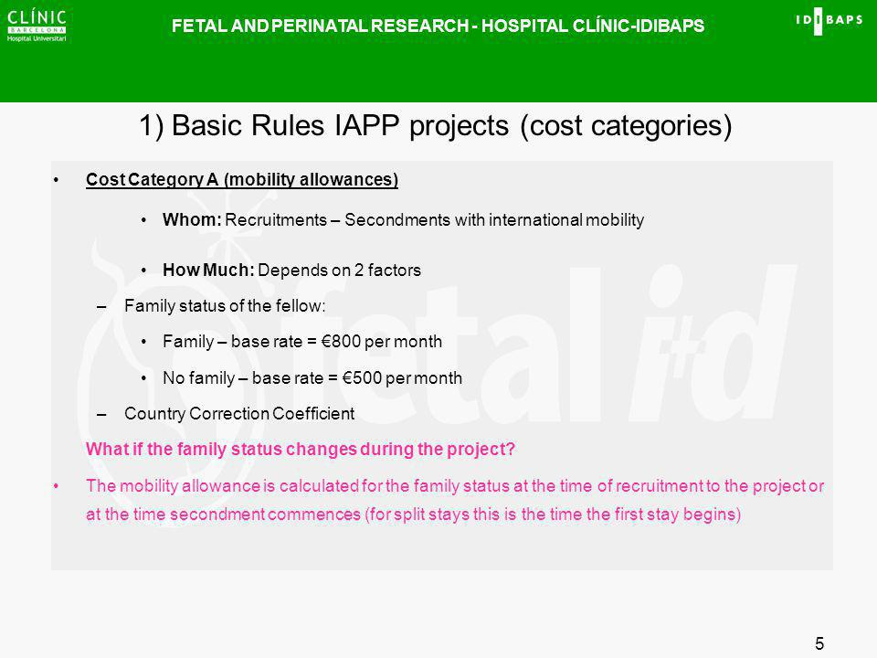 FETAL AND PERINATAL RESEARCH - HOSPITAL CLÍNIC-IDIBAPS 5 1) Basic Rules IAPP projects (cost categories) Cost Category A (mobility allowances) Whom: Re