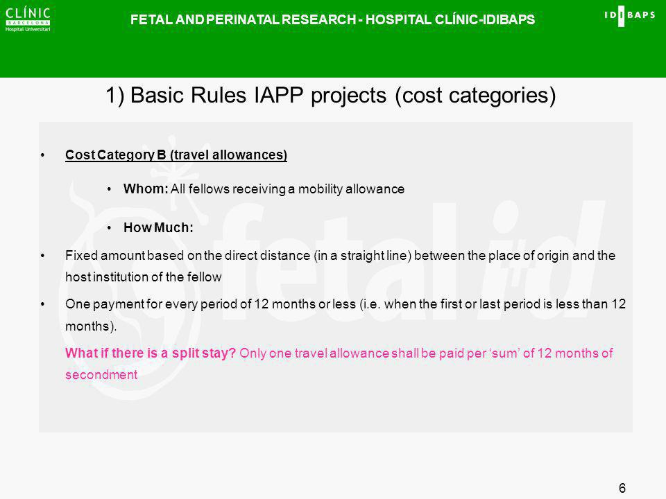FETAL AND PERINATAL RESEARCH - HOSPITAL CLÍNIC-IDIBAPS 6 1) Basic Rules IAPP projects (cost categories) Cost Category B (travel allowances) Whom: All