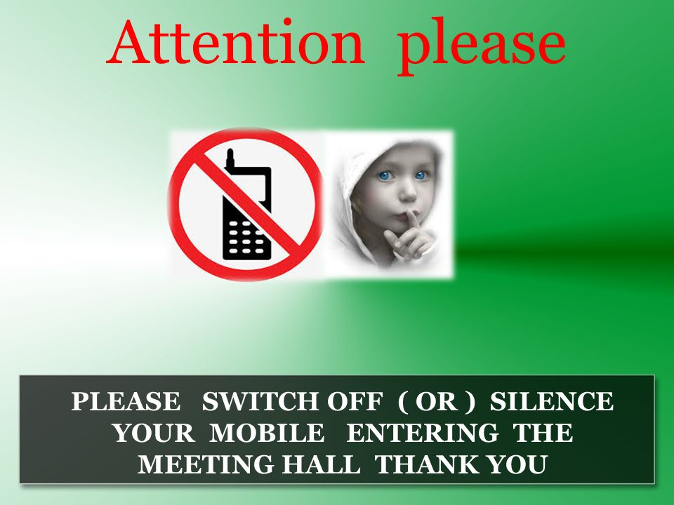 Attention please PLEASE SWITCH OFF ( OR ) SILENCE YOUR MOBILE ENTERING THE MEETING HALL THANK YOU
