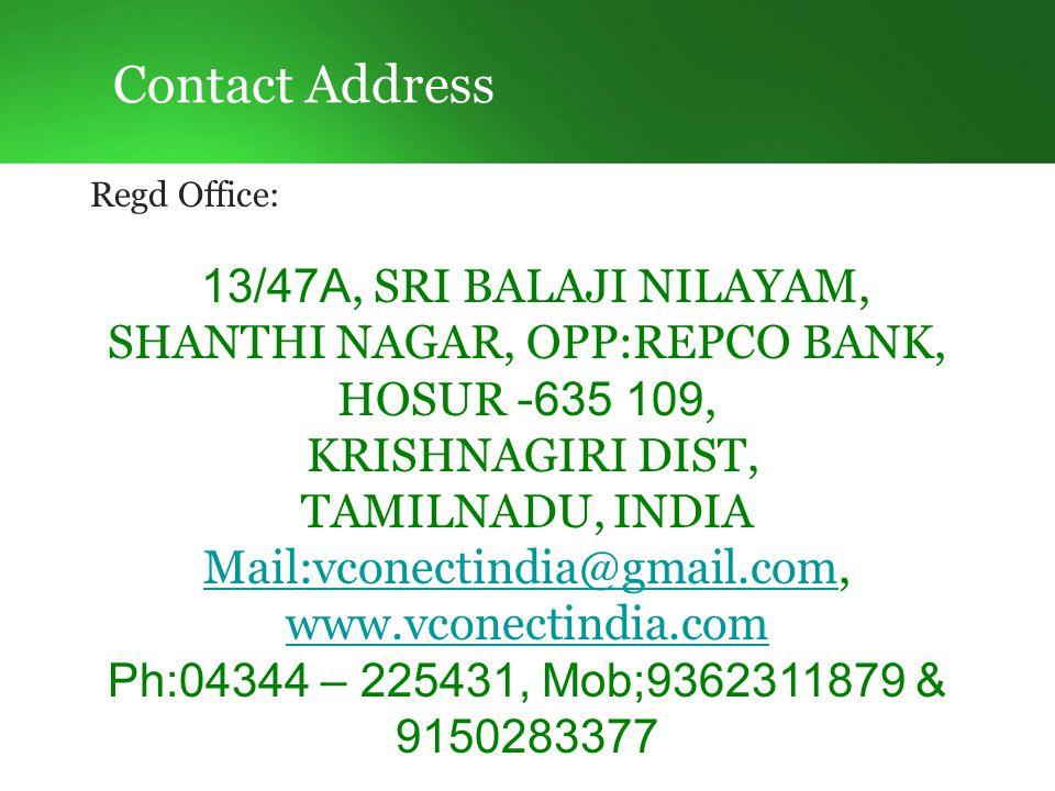 Contact Address Regd Office: 13/47A, SRI BALAJI NILAYAM, SHANTHI NAGAR, OPP:REPCO BANK, HOSUR - 635 109, KRISHNAGIRI DIST, TAMILNADU, INDIA Mail:vconectindia@gmail.comMail:vconectindia@gmail.com, www.vconectindia.com www.vconectindia.com Ph:04344 – 225431, Mob;9362311879 & 9150283377