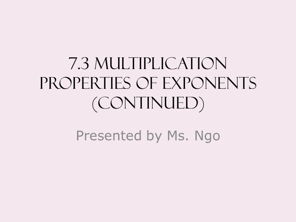 7.3 Multiplication properties of exponents (continued) Presented by Ms. Ngo