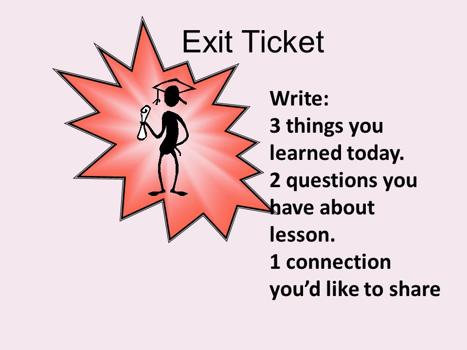 Exit Ticket Write: 3 things you learned today. 2 questions you have about lesson.
