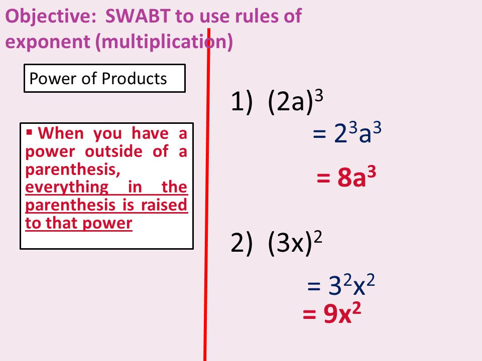  When you have a power outside of a parenthesis, everything in the parenthesis is raised to that power Power of Products 1) (2a) 3 2) (3x) 2 = 2 3 a 3 = 8a 3 = 3 2 x 2 = 9x 2 Objective: SWABT to use rules of exponent (multiplication)