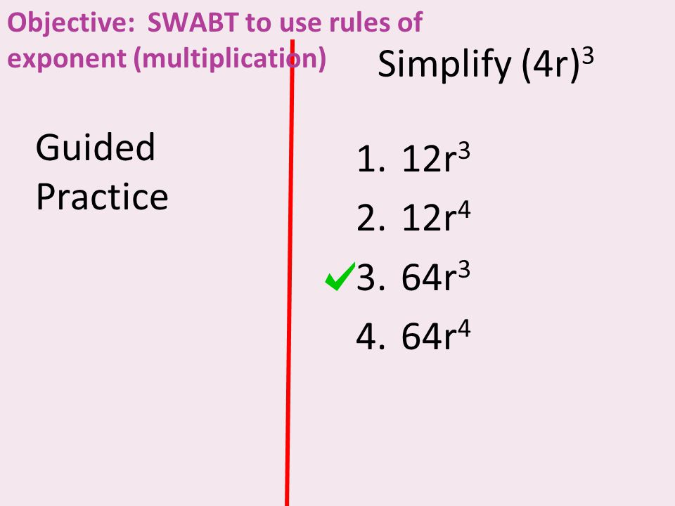 Simplify (4r) 3 Guided Practice 1.12r 3 2.12r 4 3.64r 3 4.64r 4 Objective: SWABT to use rules of exponent (multiplication)