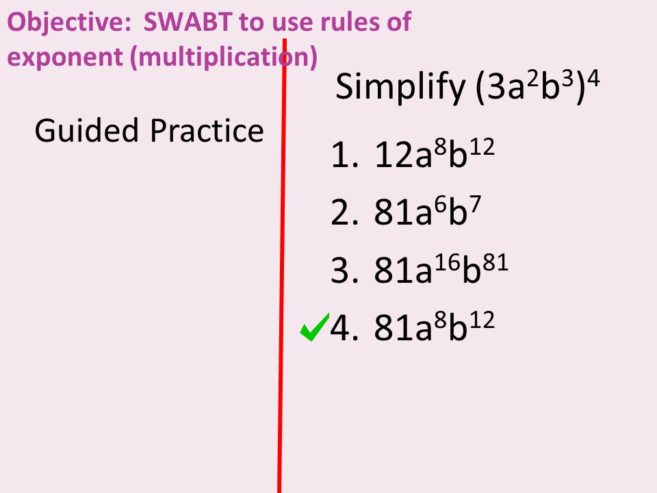Simplify (3a 2 b 3 ) 4 Guided Practice 1.12a 8 b 12 2.81a 6 b 7 3.81a 16 b 81 4.81a 8 b 12 Objective: SWABT to use rules of exponent (multiplication)