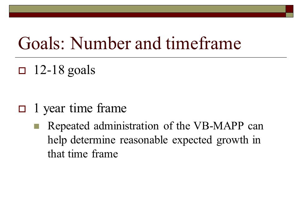 Goals: Number and timeframe  12-18 goals  1 year time frame Repeated administration of the VB-MAPP can help determine reasonable expected growth in