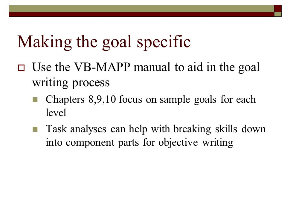 Making the goal specific  Use the VB-MAPP manual to aid in the goal writing process Chapters 8,9,10 focus on sample goals for each level Task analyse