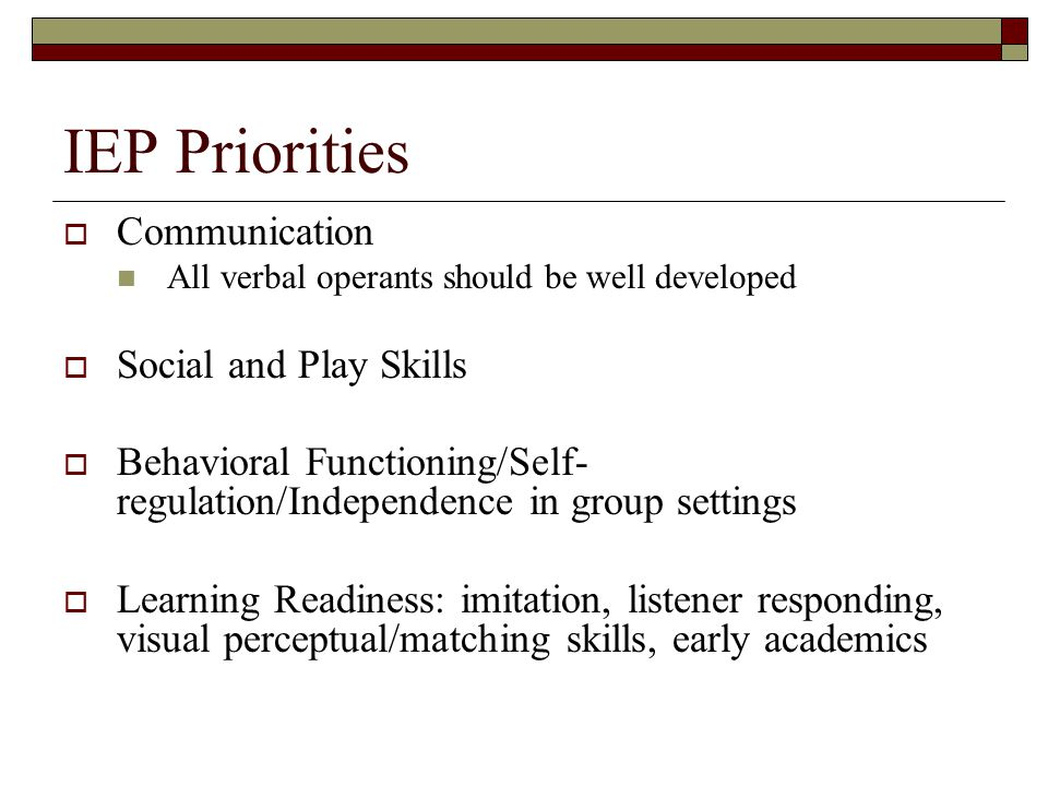 IEP Priorities  Communication All verbal operants should be well developed  Social and Play Skills  Behavioral Functioning/Self- regulation/Independence in group settings  Learning Readiness: imitation, listener responding, visual perceptual/matching skills, early academics