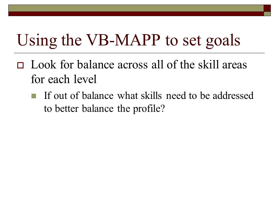 Using the VB-MAPP to set goals  Look for balance across all of the skill areas for each level If out of balance what skills need to be addressed to b