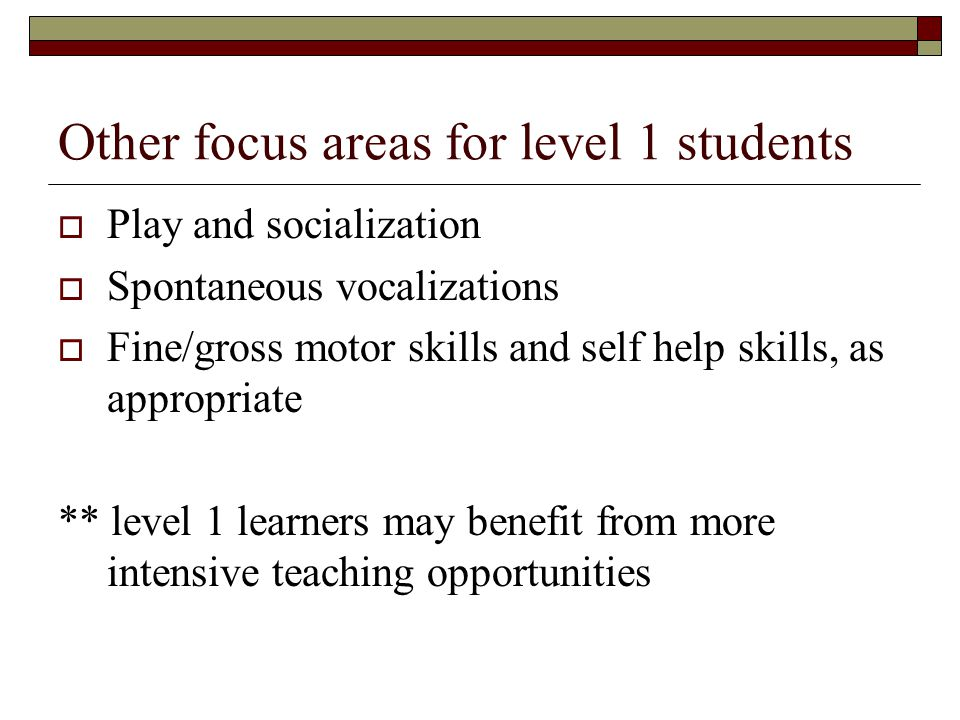 Other focus areas for level 1 students  Play and socialization  Spontaneous vocalizations  Fine/gross motor skills and self help skills, as appropriate ** level 1 learners may benefit from more intensive teaching opportunities