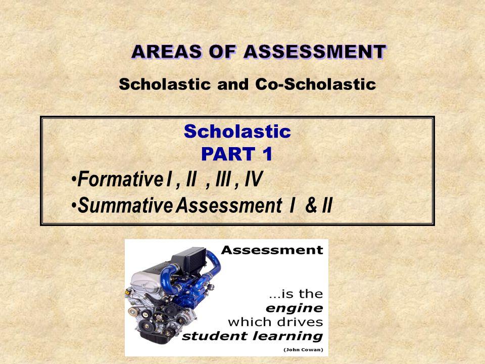 Scholastic and Co-Scholastic Scholastic PART 1 Formative I, II, III, IV Summative Assessment I & II
