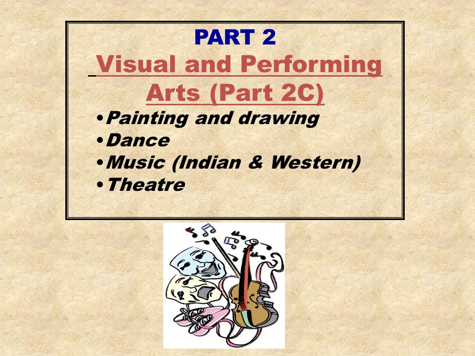 PART 2 Visual and Performing Arts (Part 2C) Painting and drawing Dance Music (Indian & Western) Theatre