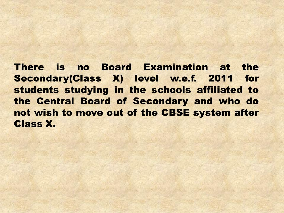 There is no Board Examination at the Secondary(Class X) level w.e.f. 2011 for students studying in the schools affiliated to the Central Board of Seco