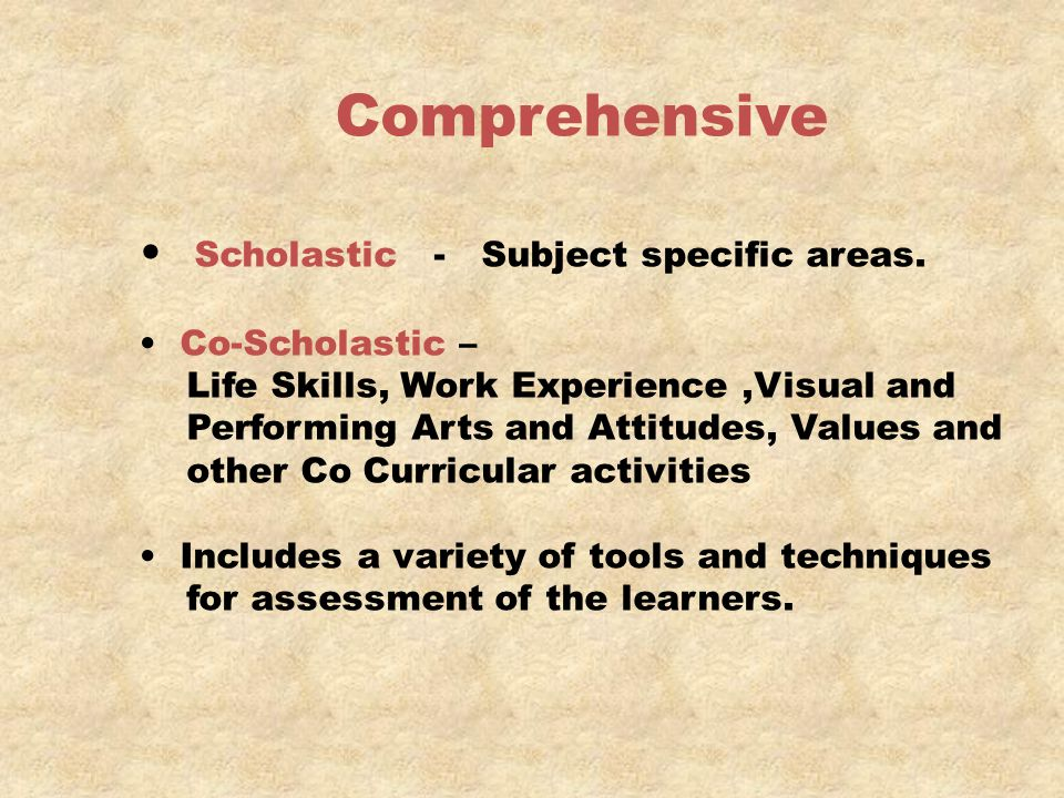 Comprehensive Scholastic - Subject specific areas. Co-Scholastic – Life Skills, Work Experience,Visual and Performing Arts and Attitudes, Values and o