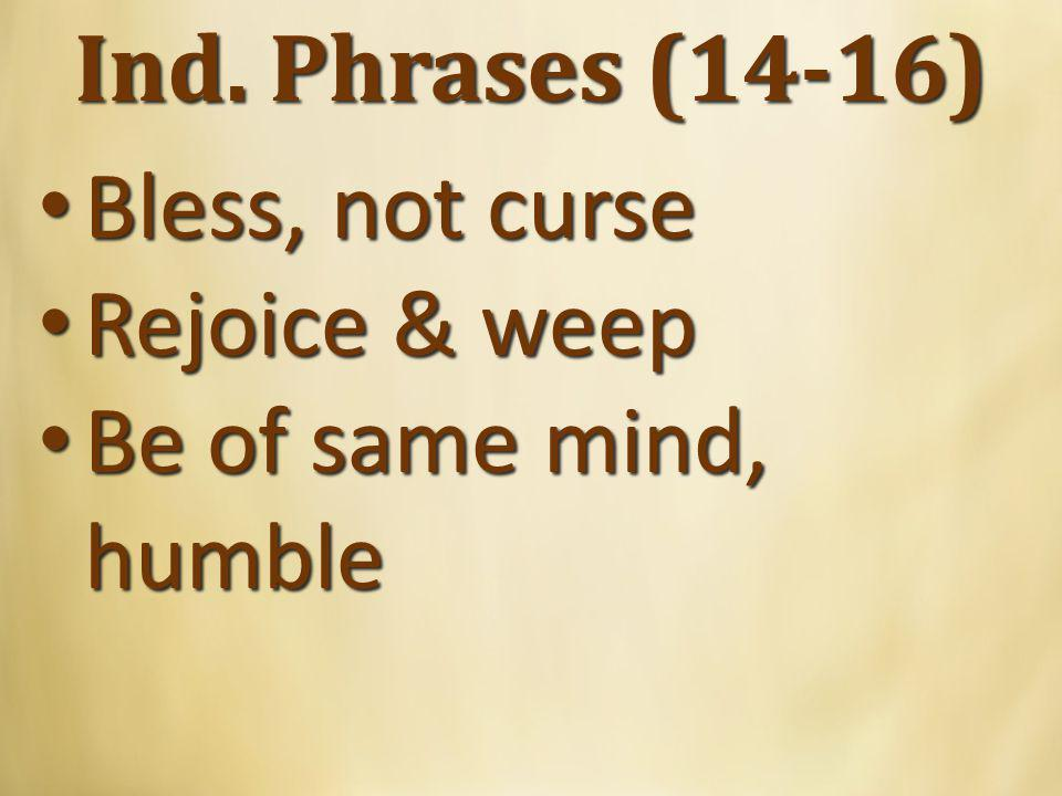 Ind. Phrases (14-16) Bless, not curse Bless, not curse Rejoice & weep Rejoice & weep Be of same mind, humble Be of same mind, humble