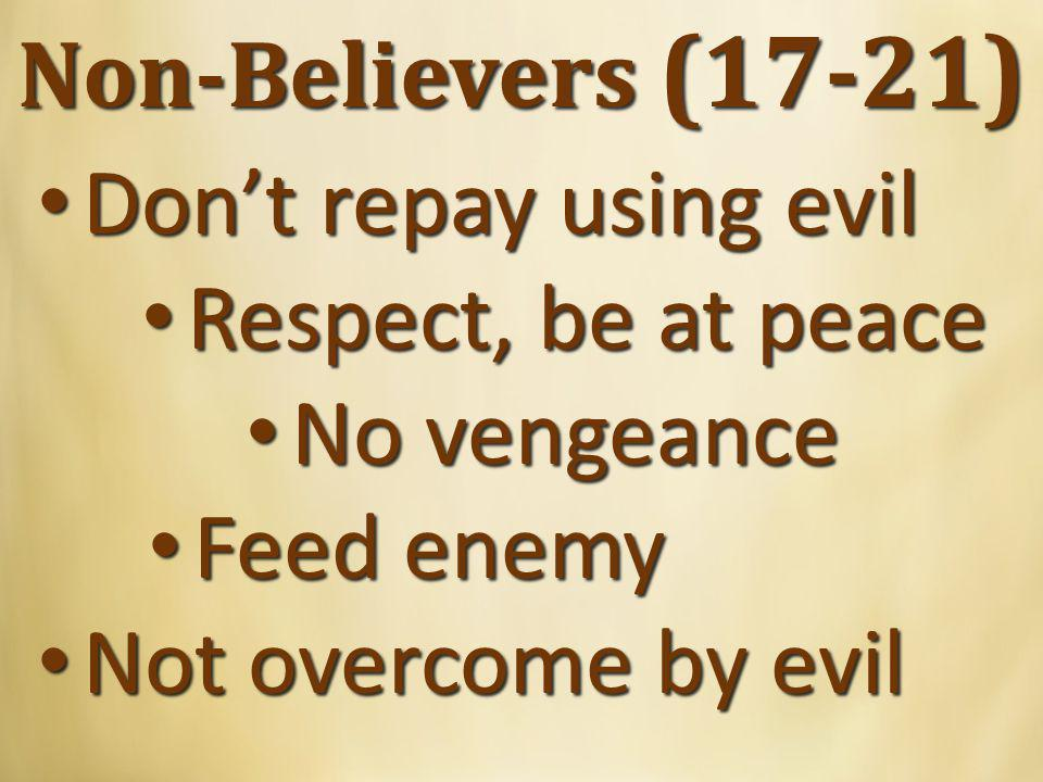Non-Believers (17-21) Don't repay using evil Don't repay using evil Respect, be at peace Respect, be at peace No vengeance No vengeance Feed enemy Feed enemy Not overcome by evil Not overcome by evil