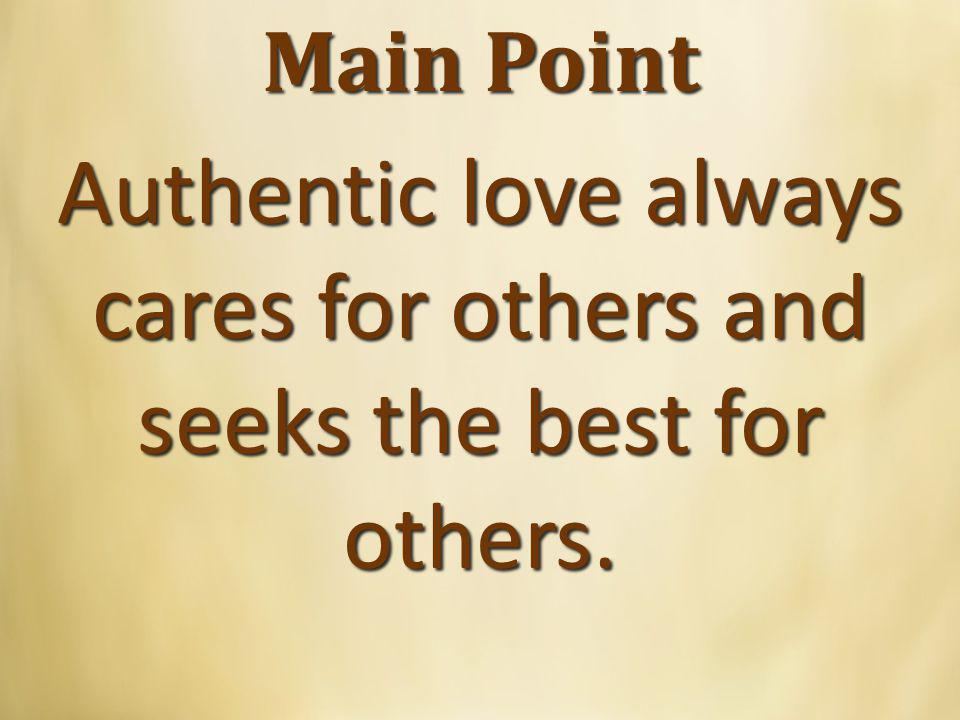 Main Point Authentic love always cares for others and seeks the best for others.