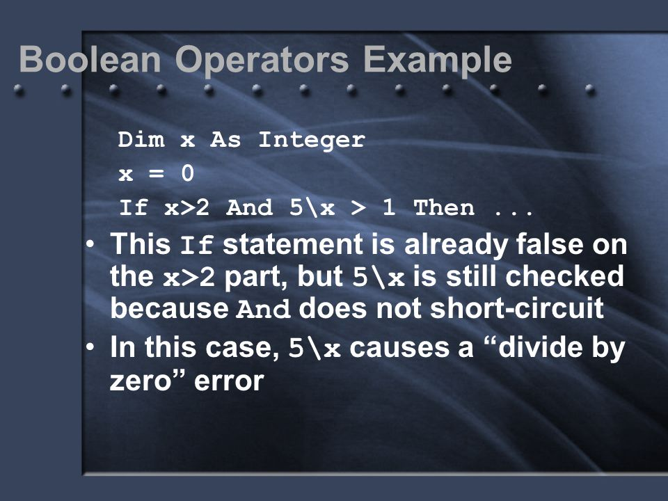 Boolean Operators Example Dim x As Integer x = 0 If x>2 And 5\x > 1 Then... This If statement is already false on the x>2 part, but 5\x is still check
