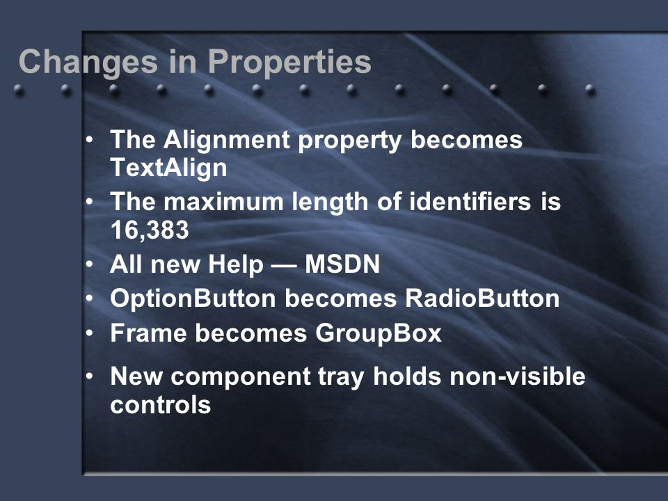 Changes in Properties The Alignment property becomes TextAlign The maximum length of identifiers is 16,383 All new Help — MSDN OptionButton becomes Ra
