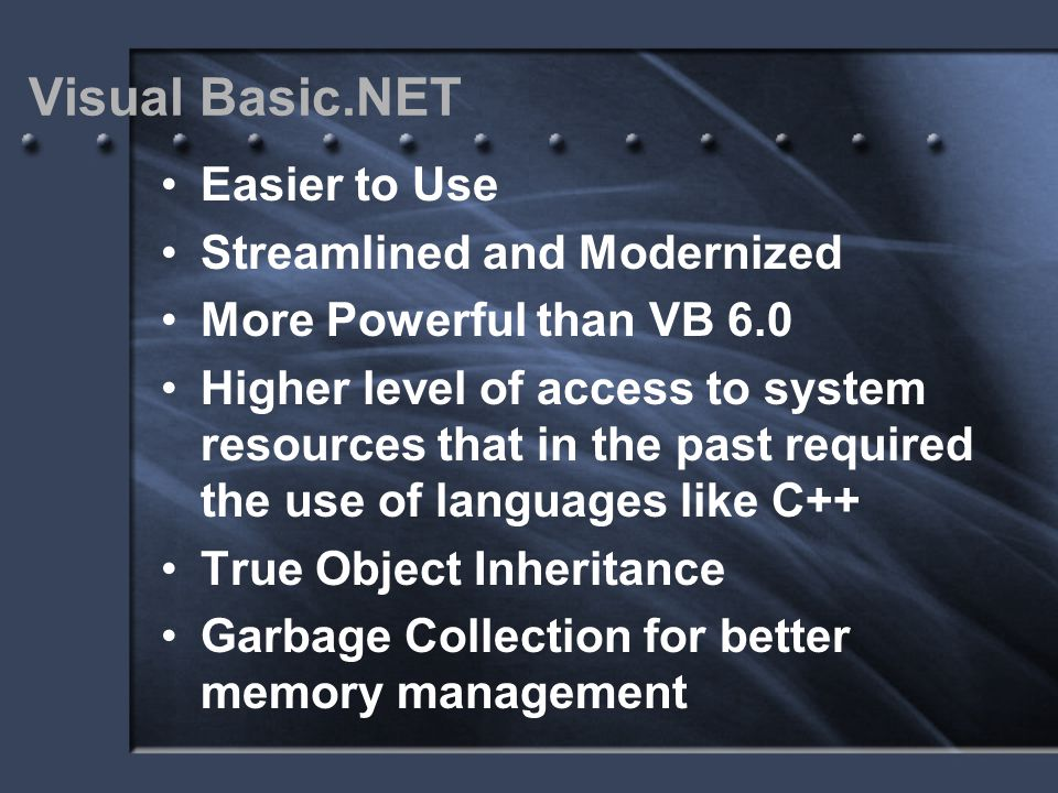 Visual Basic.NET Easier to Use Streamlined and Modernized More Powerful than VB 6.0 Higher level of access to system resources that in the past requir