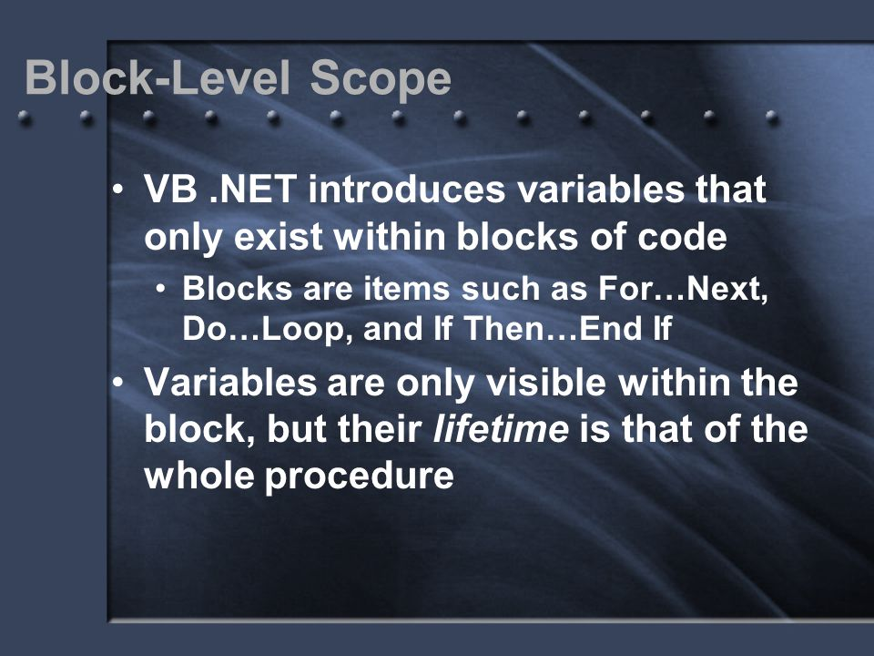 Block-Level Scope VB.NET introduces variables that only exist within blocks of code Blocks are items such as For…Next, Do…Loop, and If Then…End If Var