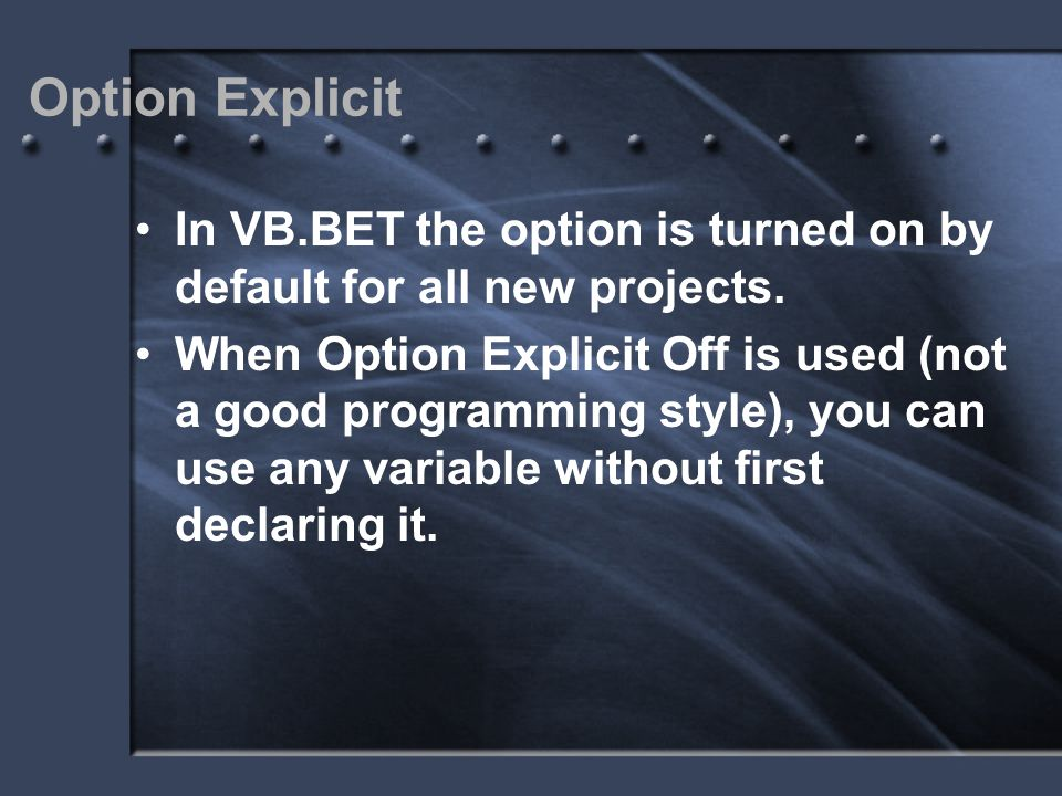 Option Explicit In VB.BET the option is turned on by default for all new projects. When Option Explicit Off is used (not a good programming style), yo