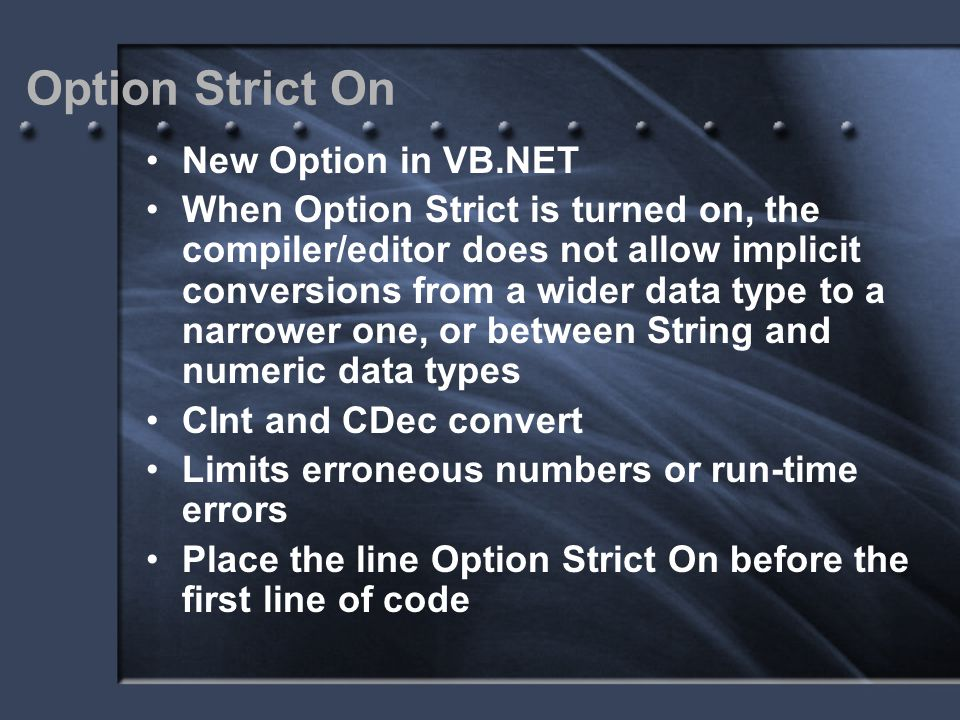 Option Strict On New Option in VB.NET When Option Strict is turned on, the compiler/editor does not allow implicit conversions from a wider data type
