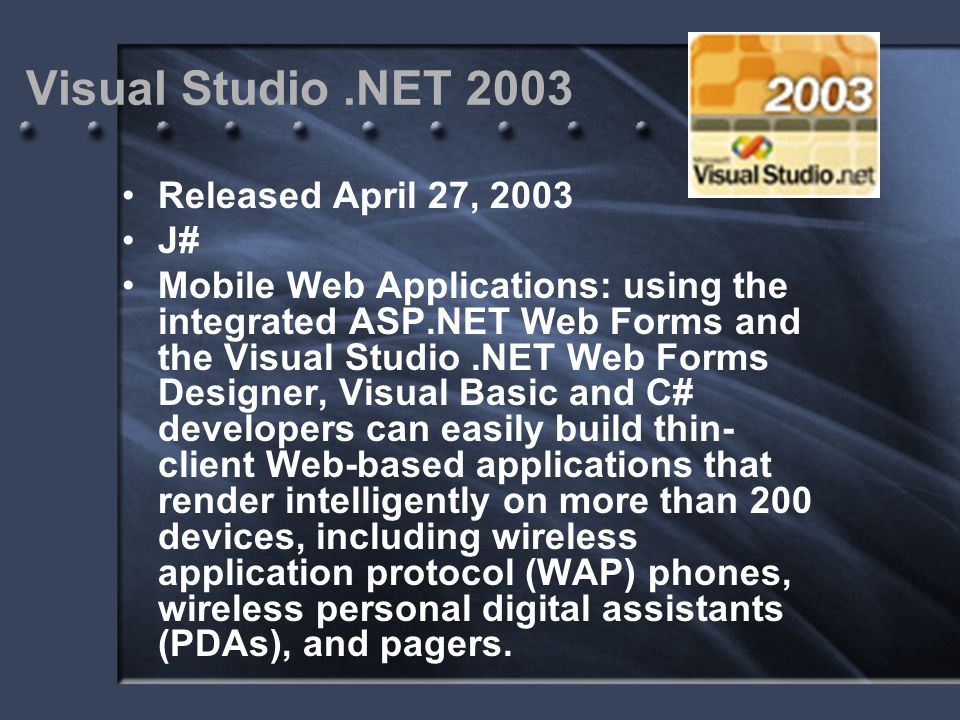 Visual Studio.NET 2003 Released April 27, 2003 J# Mobile Web Applications: using the integrated ASP.NET Web Forms and the Visual Studio.NET Web Forms