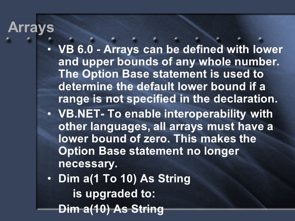 Arrays VB 6.0 - Arrays can be defined with lower and upper bounds of any whole number. The Option Base statement is used to determine the default lowe