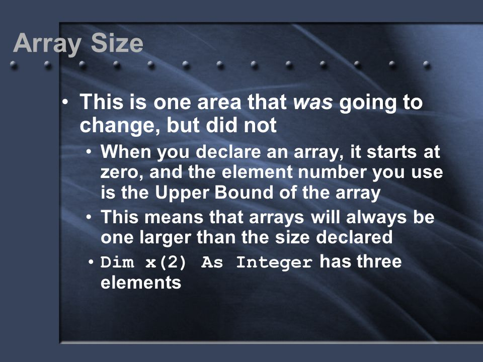 Array Size This is one area that was going to change, but did not When you declare an array, it starts at zero, and the element number you use is the