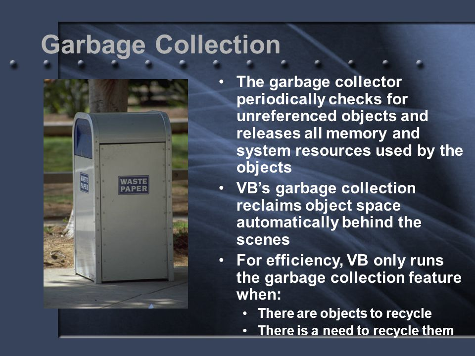 Garbage Collection The garbage collector periodically checks for unreferenced objects and releases all memory and system resources used by the objects