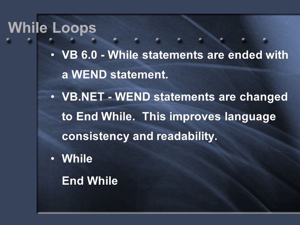 While Loops VB 6.0 - While statements are ended with a WEND statement. VB.NET - WEND statements are changed to End While. This improves language consi