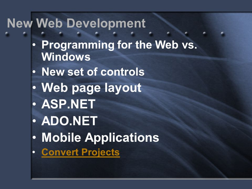 New Web Development Programming for the Web vs. Windows New set of controls Web page layout ASP.NET ADO.NET Mobile Applications Convert Projects