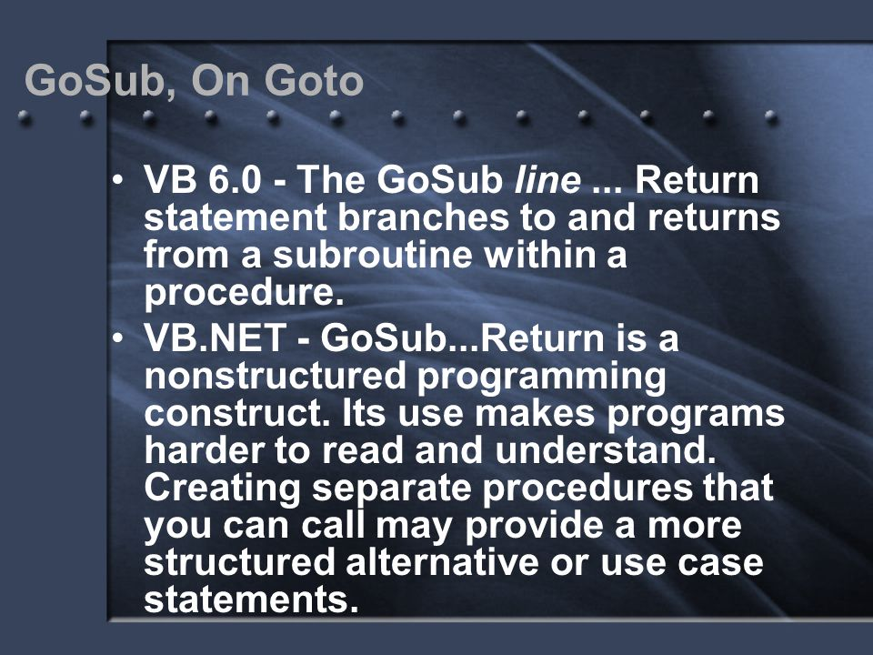GoSub, On Goto VB 6.0 - The GoSub line... Return statement branches to and returns from a subroutine within a procedure. VB.NET - GoSub...Return is a