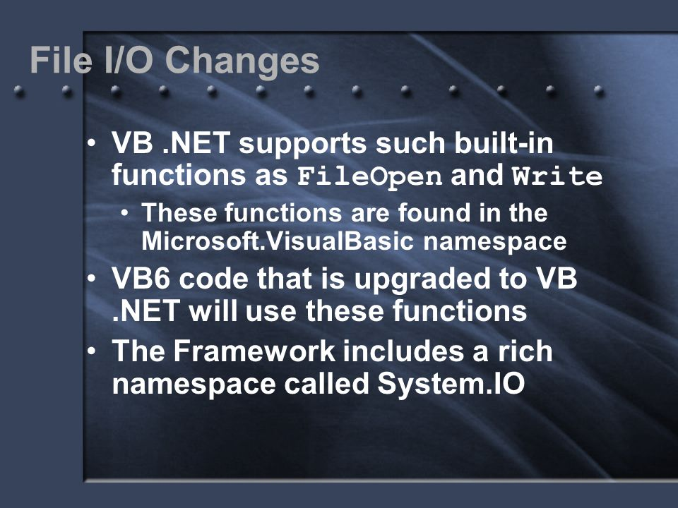 File I/O Changes VB.NET supports such built-in functions as FileOpen and Write These functions are found in the Microsoft.VisualBasic namespace VB6 co