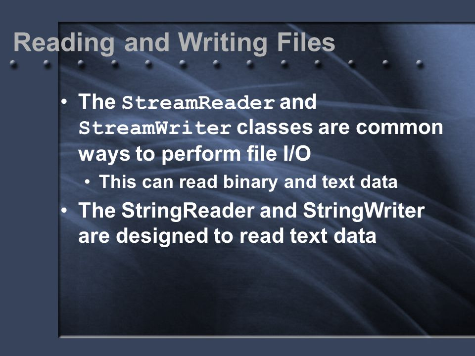 Reading and Writing Files The StreamReader and StreamWriter classes are common ways to perform file I/O This can read binary and text data The StringR