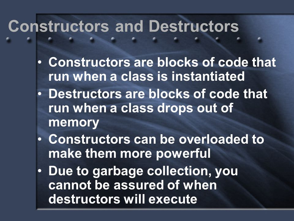 Constructors and Destructors Constructors are blocks of code that run when a class is instantiated Destructors are blocks of code that run when a clas