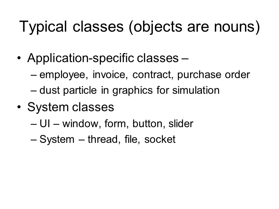 Typical classes (objects are nouns) Application-specific classes – –employee, invoice, contract, purchase order –dust particle in graphics for simulat