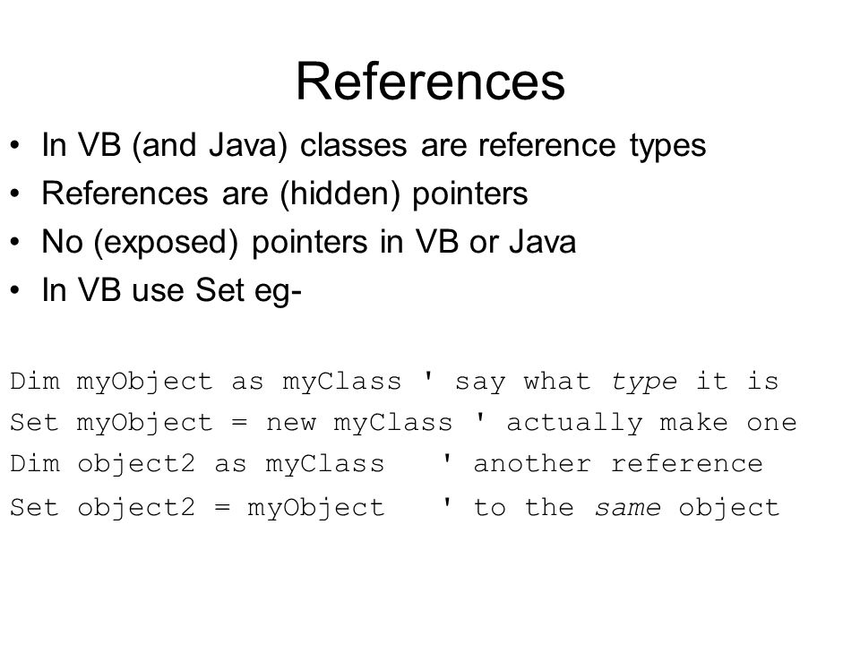 References In VB (and Java) classes are reference types References are (hidden) pointers No (exposed) pointers in VB or Java In VB use Set eg- Dim myO