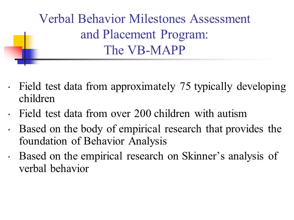 Verbal Behavior Milestones Assessment and Placement Program: The VB-MAPP There are five components of the VB-MAPP The VB-MAPP: Milestones Assessment contains 170 verbal behavior milestones across 3 developmental levels (0-18 months, 18-30 months, 30-48 months) and 16 different verbal operants and related skills The VB MAPP: Barriers Assessment examines 24 common learning and language barriers faced by children with autism The VB MAPP: Transition Assessment evaluates a child's ability to learn in a less restrictive educational environment across 18 different skills