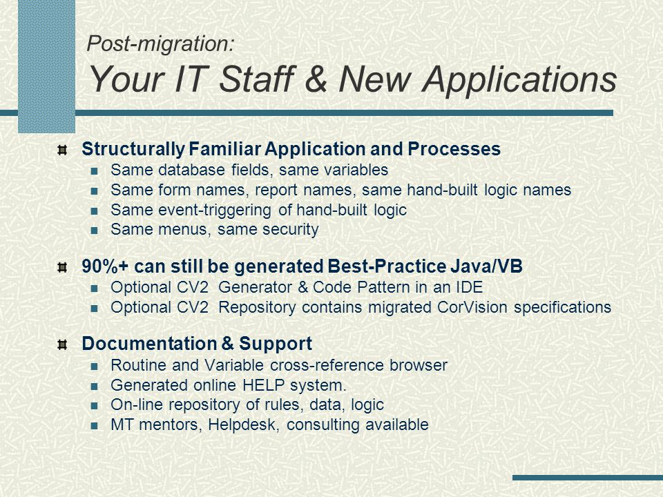 Post-migration: Your IT Staff & New Applications Structurally Familiar Application and Processes Same database fields, same variables Same form names, report names, same hand-built logic names Same event-triggering of hand-built logic Same menus, same security 90%+ can still be generated Best-Practice Java/VB Optional CV2 Generator & Code Pattern in an IDE Optional CV2 Repository contains migrated CorVision specifications Documentation & Support Routine and Variable cross-reference browser Generated online HELP system.