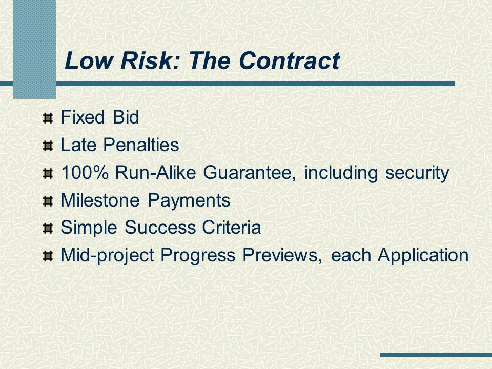 Low Risk: The Contract Fixed Bid Late Penalties 100% Run-Alike Guarantee, including security Milestone Payments Simple Success Criteria Mid-project Progress Previews, each Application