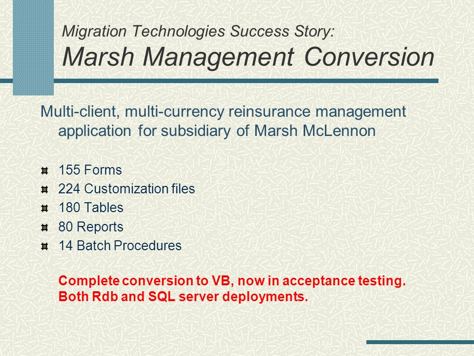Migration Technologies Success Story: Marsh Management Conversion Multi-client, multi-currency reinsurance management application for subsidiary of Marsh McLennon 155 Forms 224 Customization files 180 Tables 80 Reports 14 Batch Procedures Complete conversion to VB, now in acceptance testing.