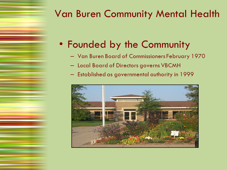Van Buren Community Mental Health Founded by the Community – Van Buren Board of Commissioners February 1970 – Local Board of Directors governs VBCMH – Established as governmental authority in 1999