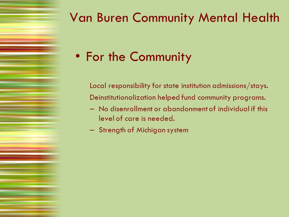 Van Buren Community Mental Health For the Community Local responsibility for state institution admissions/stays. Deinstitutionalization helped fund co